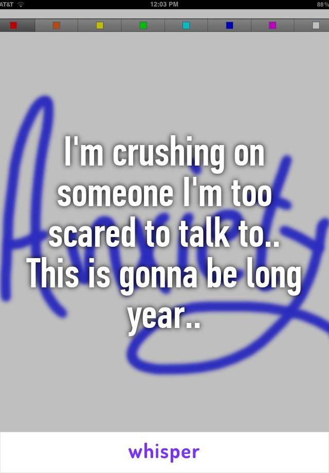 I'm crushing on someone I'm too scared to talk to.. This is gonna be long year..