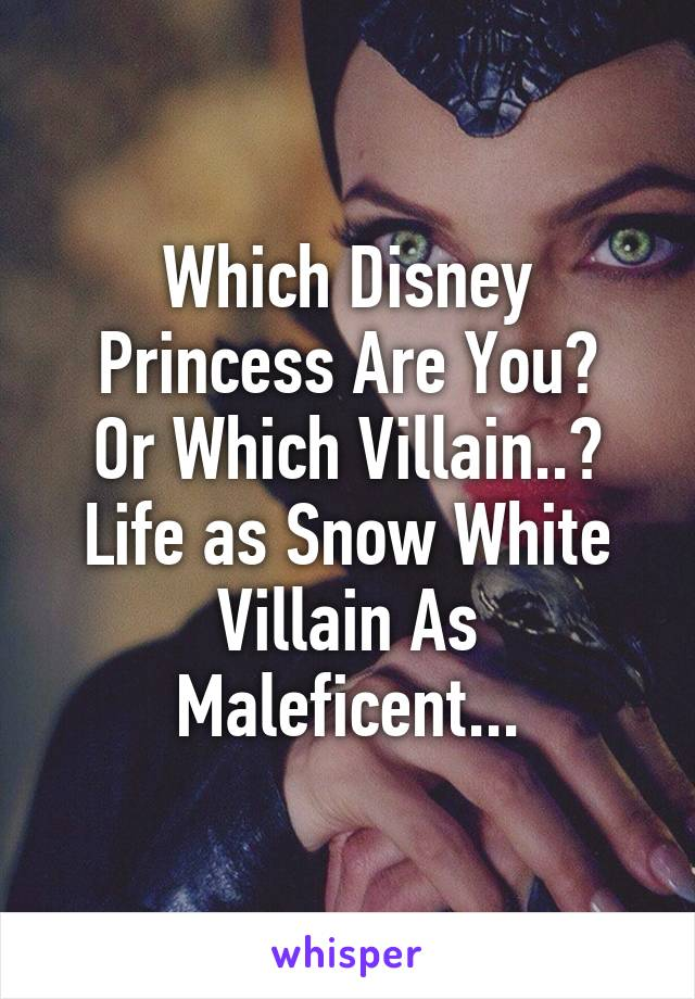 Which Disney Princess Are You? Or Which Villain..? Life as Snow White Villain As Maleficent...