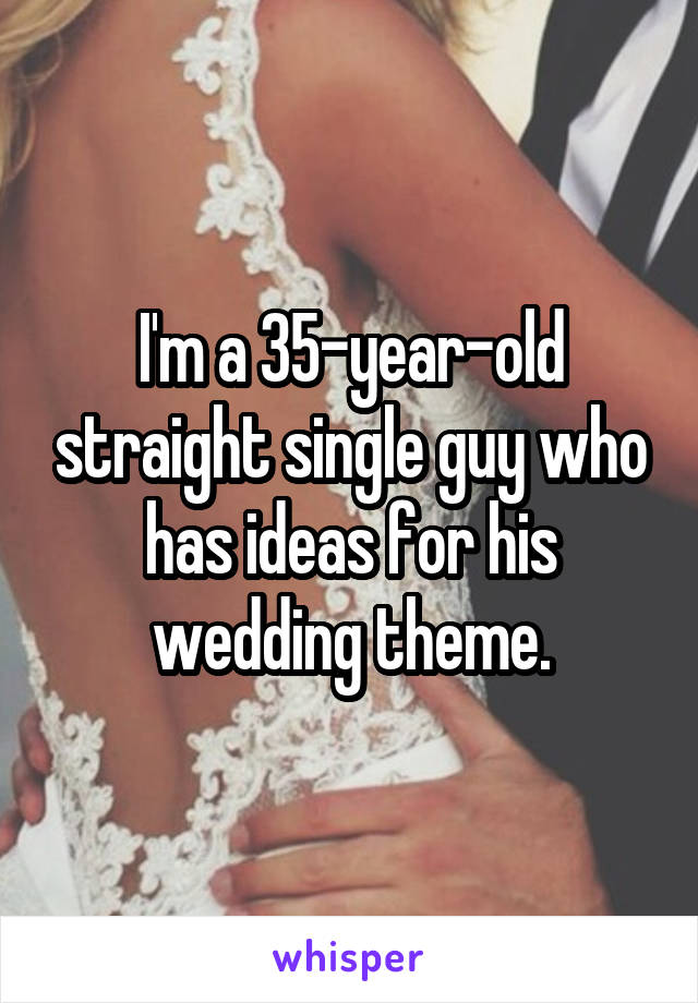 I'm a 35-year-old straight single guy who has ideas for his wedding theme.