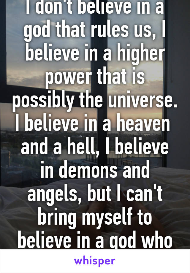 I don't believe in a god that rules us, I believe in a higher power