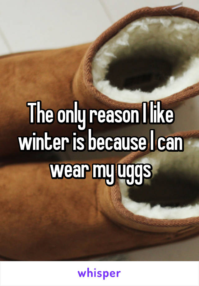 The only reason I like winter is because I can wear my uggs