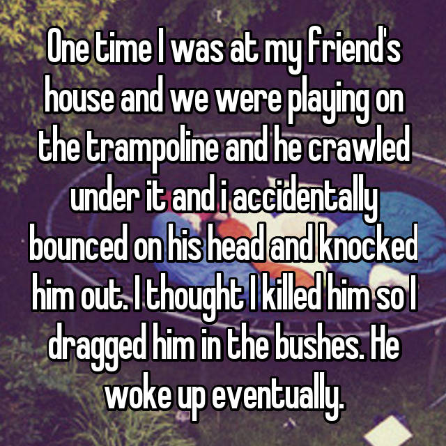 One time I was at my friend's house and we were playing on the trampoline and he crawled under it and i accidentally bounced on his head and knocked him out. I thought I killed him so I dragged him in the bushes. He woke up eventually.