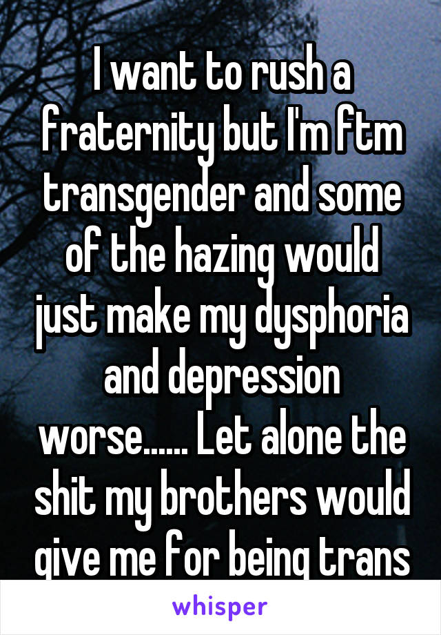 I want to rush a fraternity but I'm ftm transgender and some of the hazing would just make my dysphoria and depression worse...... Let alone the shit my brothers would give me for being trans