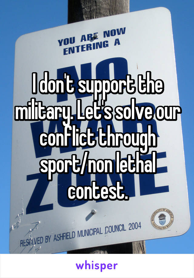 I don't support the military. Let's solve our conflict through sport/non lethal contest.