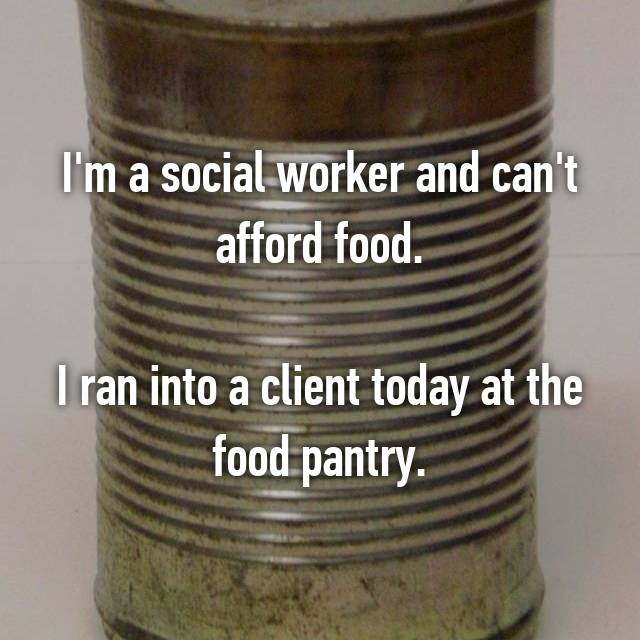 I'm a social worker and can't afford food.  I ran into a client today at the food pantry.