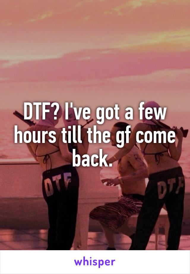 DTF? I've got a few hours till the gf come back.