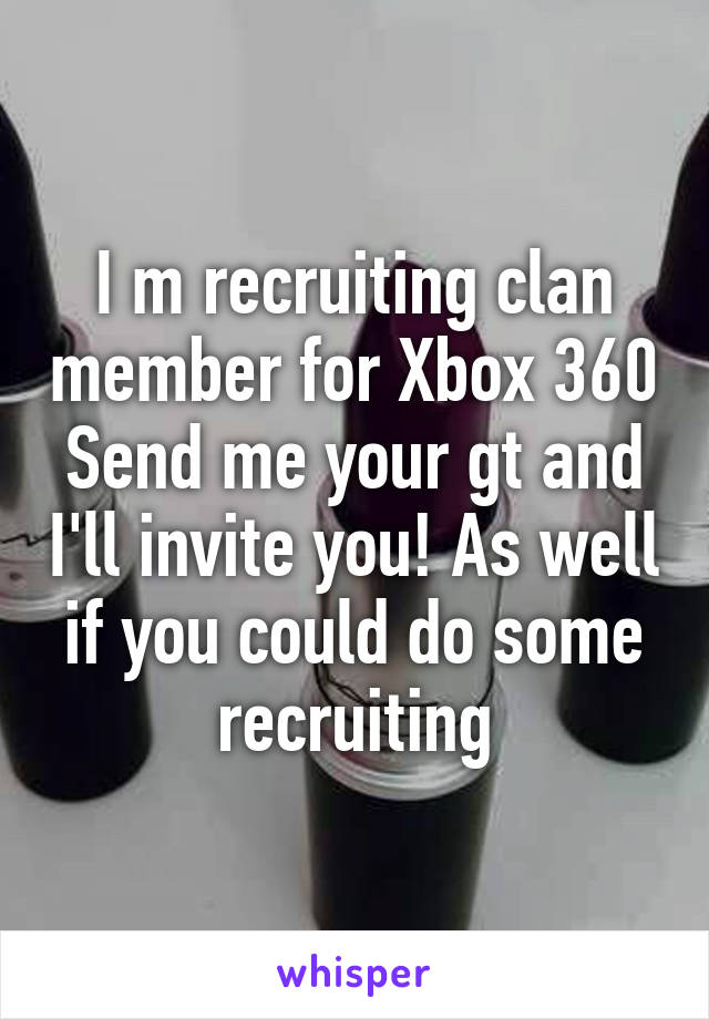 I m recruiting clan member for Xbox 360 Send me your gt and I'll invite you! As well if you could do some recruiting