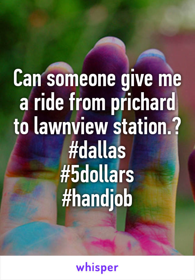 Can someone give me a ride from prichard to lawnview station.? #dallas #5dollars #handjob