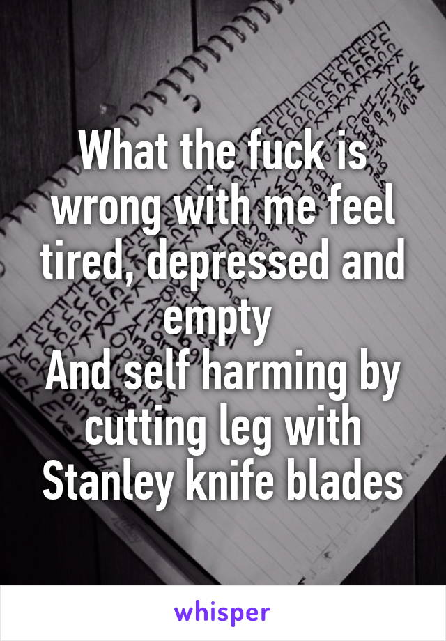 What the fuck is wrong with me feel tired, depressed and empty  And self harming by cutting leg with Stanley knife blades