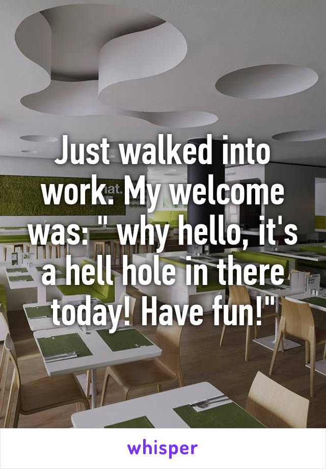 """Just walked into work. My welcome was: """" why hello, it's a hell hole in there today! Have fun!"""""""