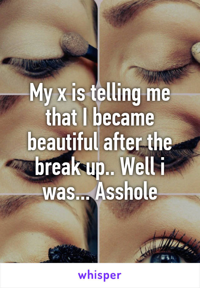 My x is telling me that I became beautiful after the break up.. Well i was... Asshole