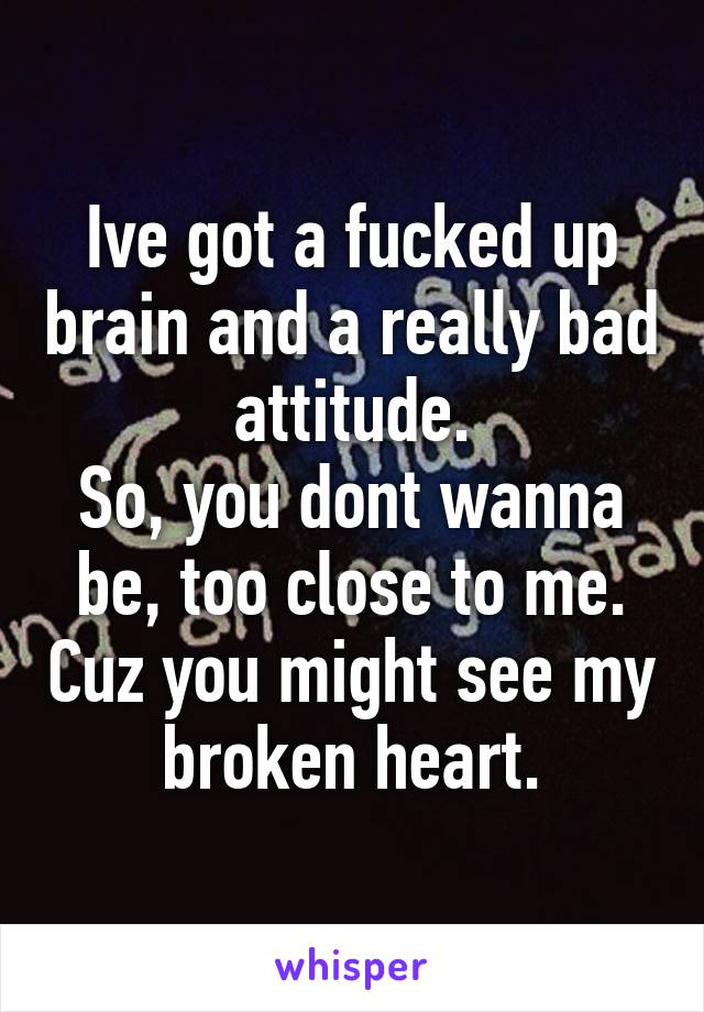 Ive got a fucked up brain and a really bad attitude. So, you dont wanna be, too close to me. Cuz you might see my broken heart.