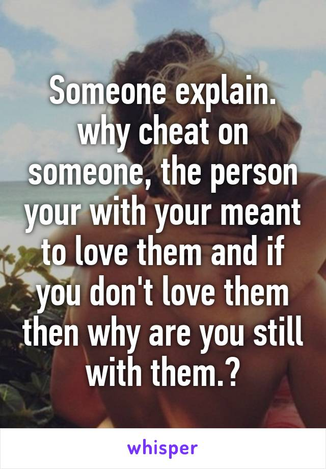 Someone explain. why cheat on someone, the person your with your meant to love them and if you don't love them then why are you still with them.?
