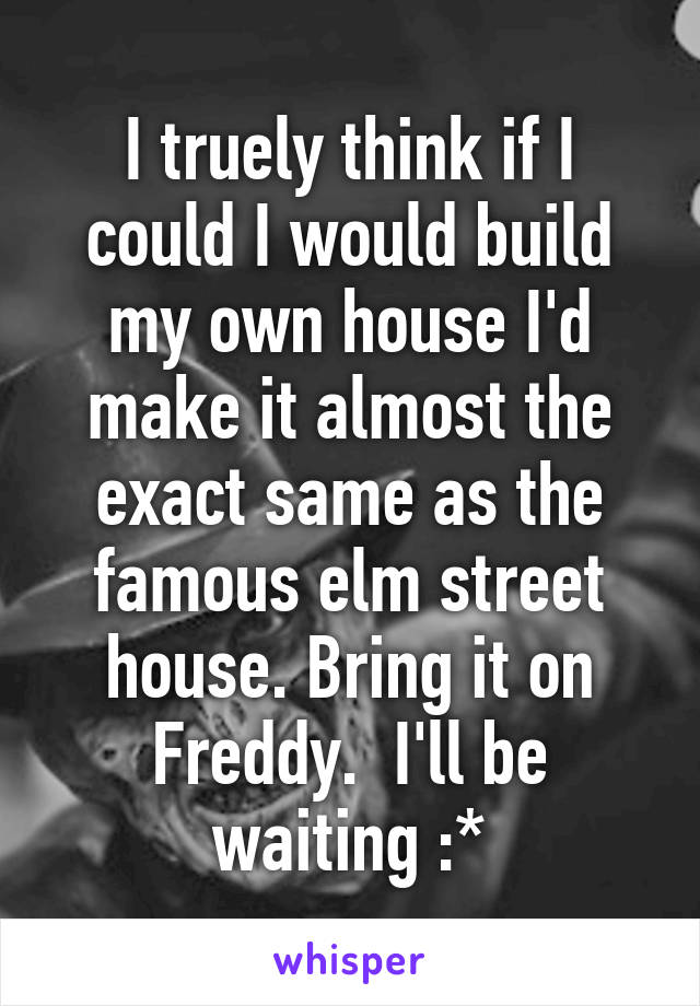 I truely think if I could I would build my own house I'd make it almost the exact same as the famous elm street house. Bring it on Freddy.  I'll be waiting :*