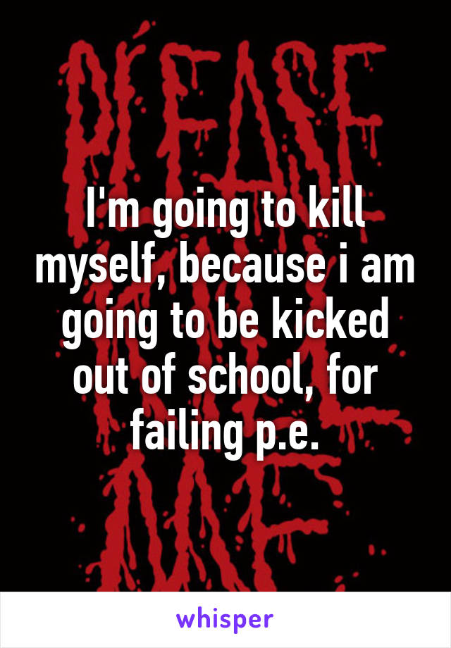 I'm going to kill myself, because i am going to be kicked out of school, for failing p.e.