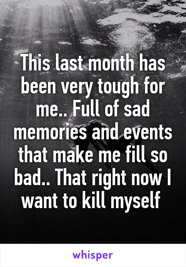 This last month has been very tough for me.. Full of sad memories and events that make me fill so bad.. That right now I want to kill myself