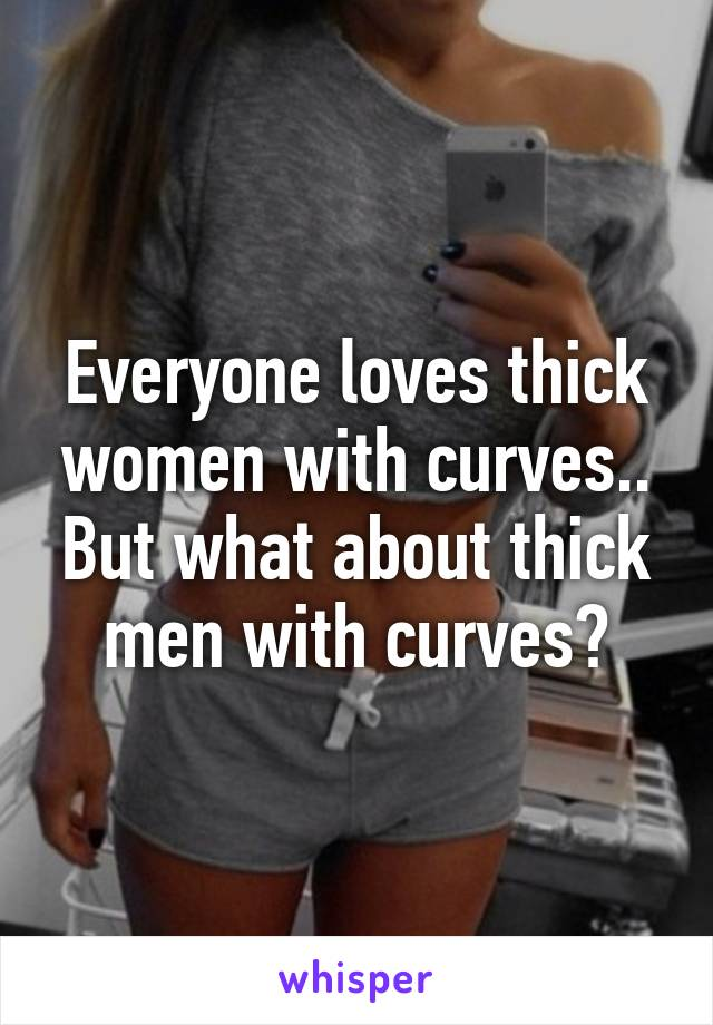 Everyone loves thick women with curves.. But what about thick men with curves?