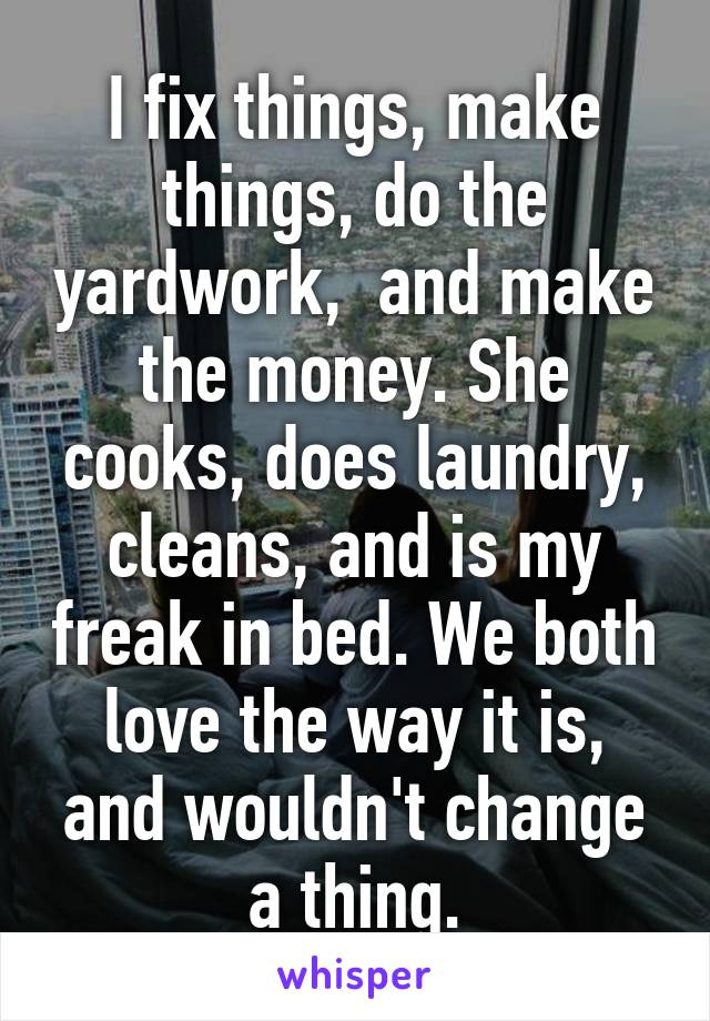 I fix things, make things, do the yardwork,  and make the money. She cooks, does laundry, cleans, and is my freak in bed. We both love the way it is, and wouldn't change a thing.