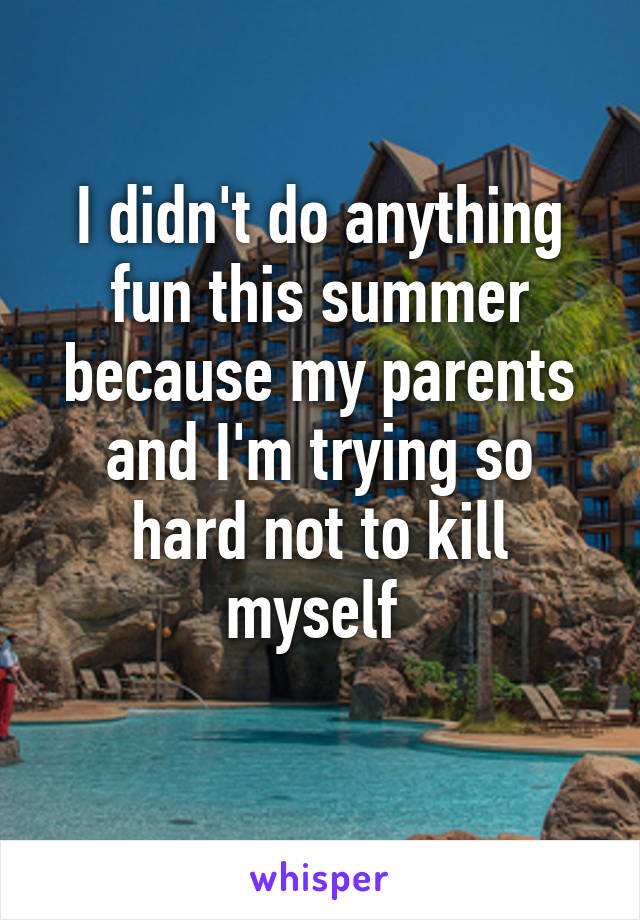 I didn't do anything fun this summer because my parents and I'm trying so hard not to kill myself