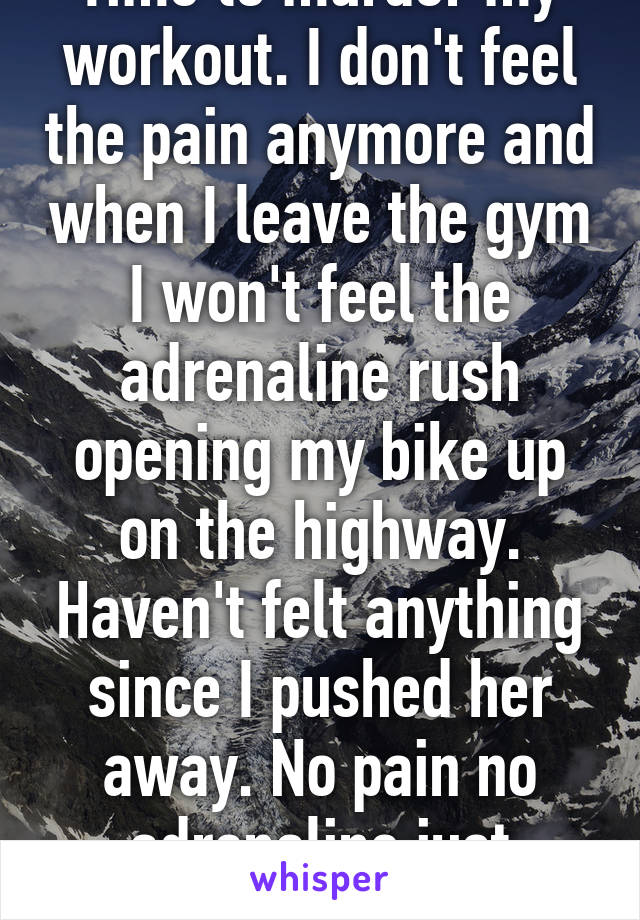 Time to murder my workout. I don't feel the pain anymore and when I leave the gym I won't feel the adrenaline rush opening my bike up on the highway. Haven't felt anything since I pushed her away. No pain no adrenaline just nothing