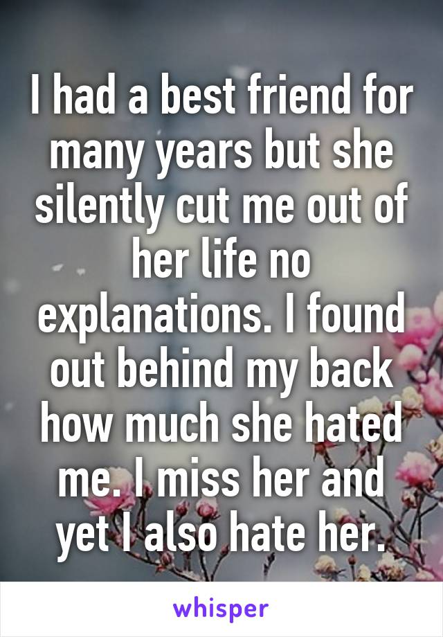 I had a best friend for many years but she silently cut me out of her life no explanations. I found out behind my back how much she hated me. I miss her and yet I also hate her.