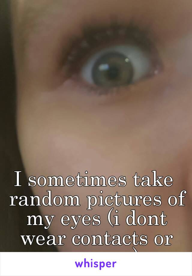 I sometimes take random pictures of my eyes (i dont wear contacts or mascara)