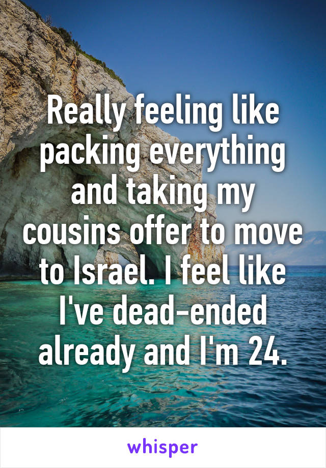 Really feeling like packing everything and taking my cousins offer to move to Israel. I feel like I've dead-ended already and I'm 24.