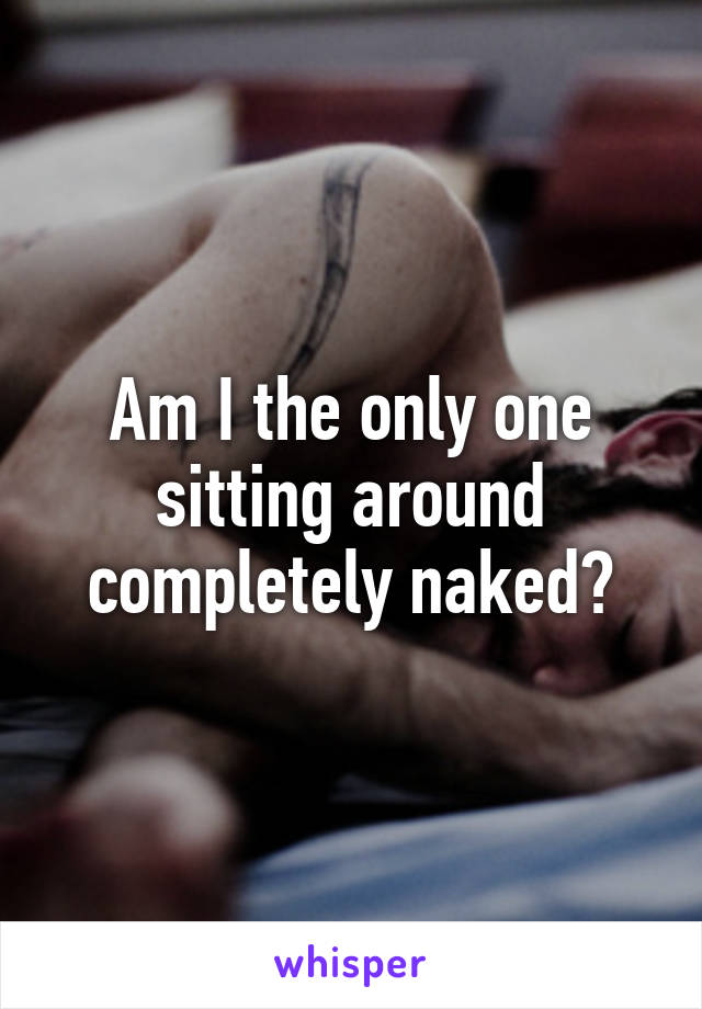 Am I the only one sitting around completely naked?