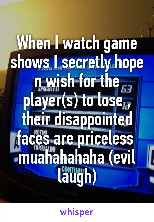 When I watch game shows I secretly hope n wish for the player(s) to lose , their disappointed faces are priceless  muahahahaha (evil laugh)