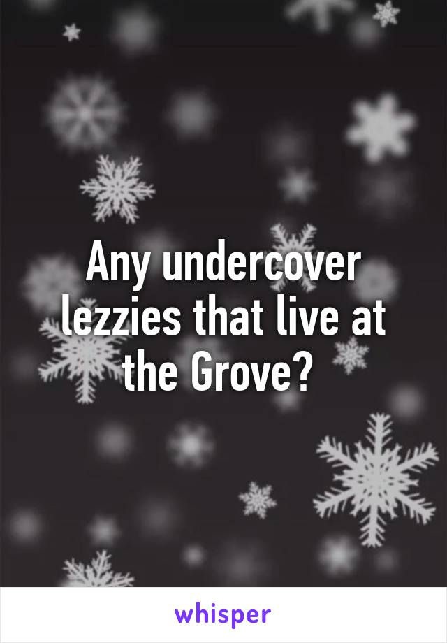 Any undercover lezzies that live at the Grove?