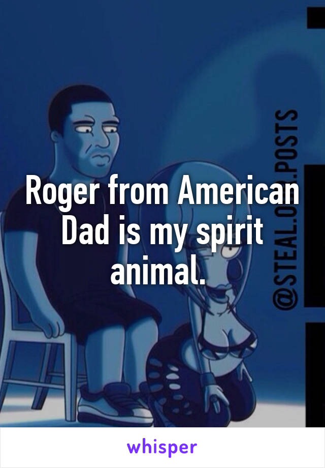 Roger from American Dad is my spirit animal.