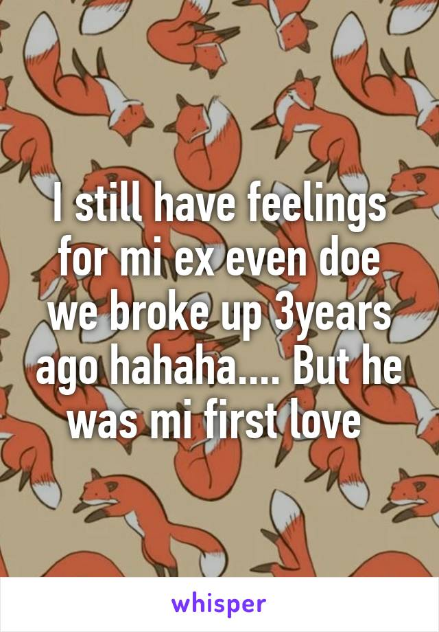 I still have feelings for mi ex even doe we broke up 3years ago hahaha.... But he was mi first love