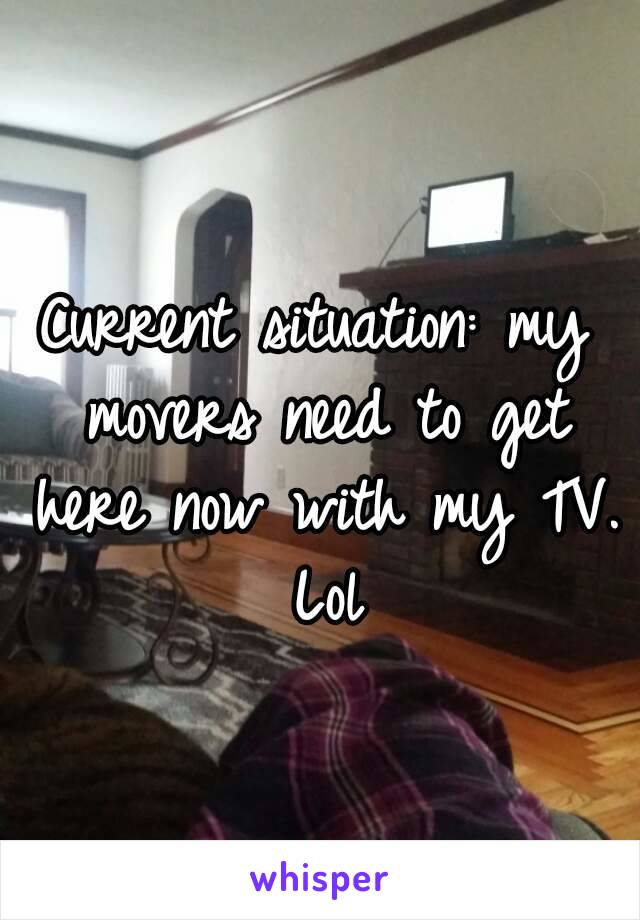 Current situation: my movers need to get here now with my TV. Lol