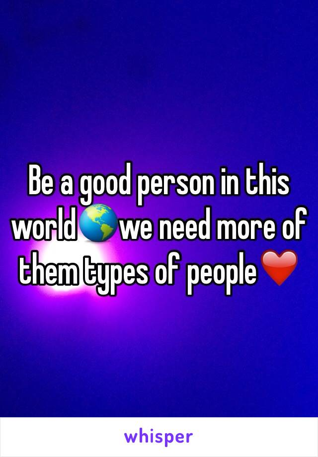 Be a good person in this world🌎we need more of them types of people❤️