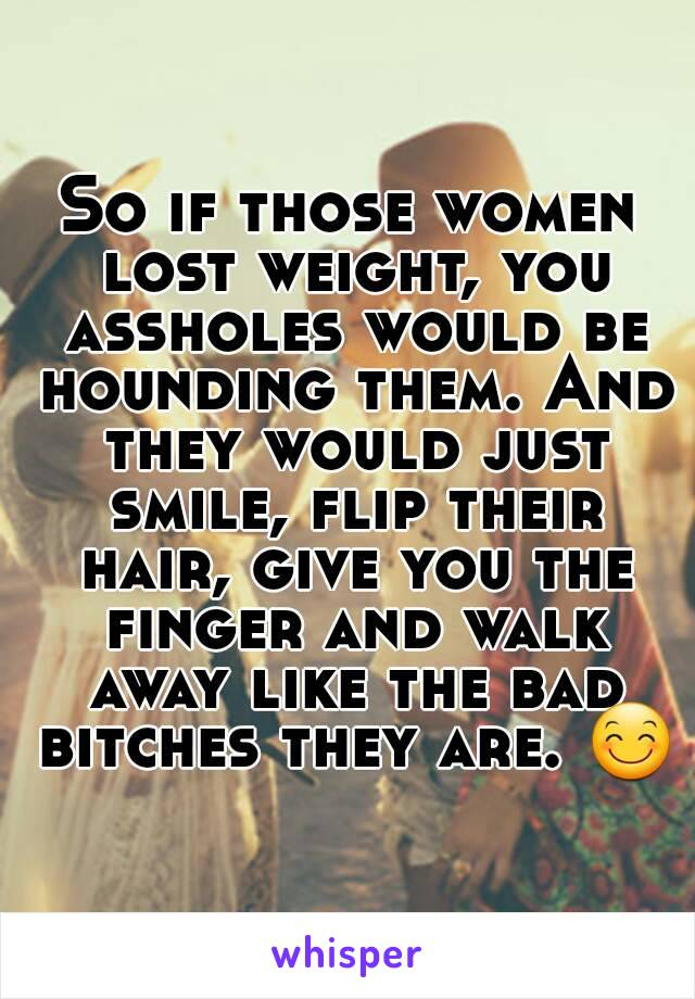 So if those women lost weight, you assholes would be hounding them. And they would just smile, flip their hair, give you the finger and walk away like the bad bitches they are. 😊