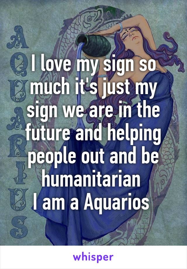 I love my sign so much it's just my sign we are in the future and helping people out and be humanitarian  I am a Aquarios