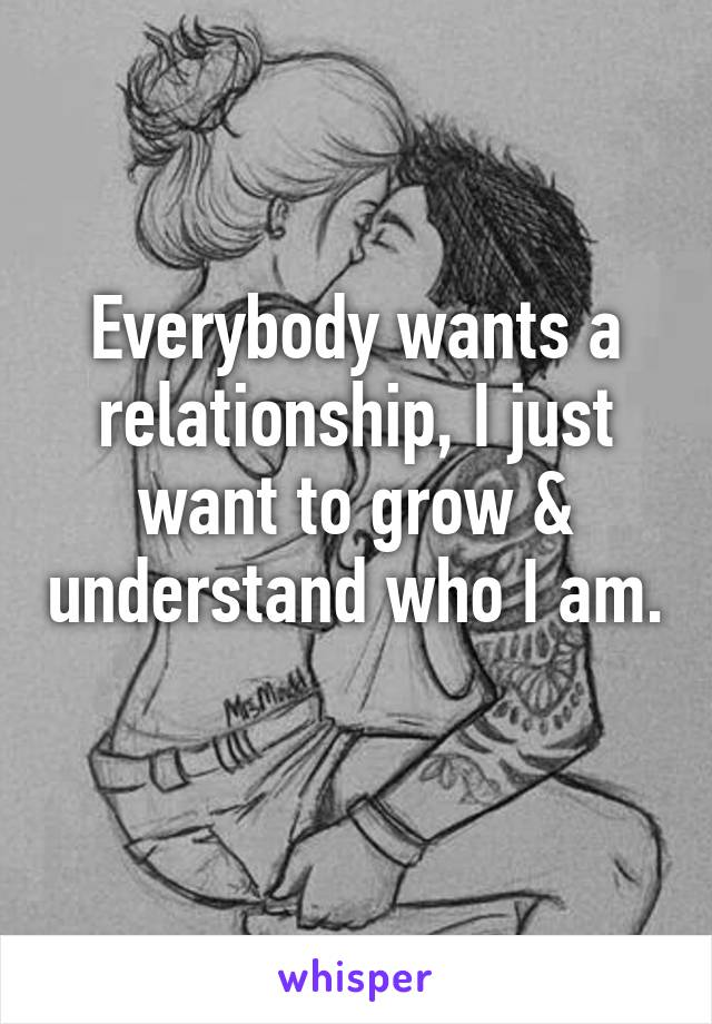 Everybody wants a relationship, I just want to grow & understand who I am.