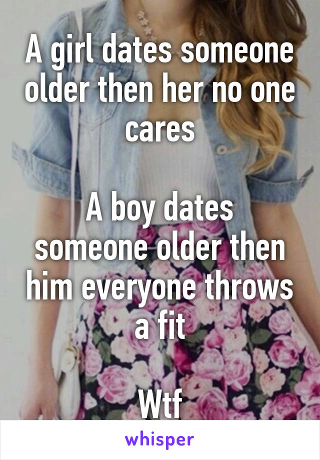 A girl dates someone older then her no one cares  A boy dates someone older then him everyone throws a fit  Wtf