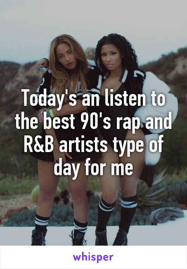 Today's an listen to the best 90's rap and R&B artists type of day for me