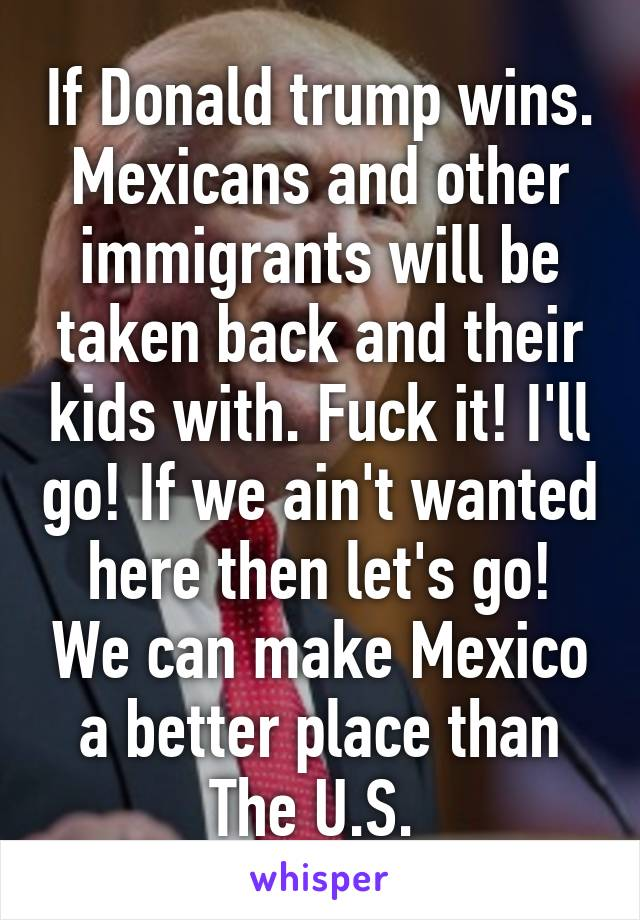 If Donald trump wins. Mexicans and other immigrants will be taken back and their kids with. Fuck it! I'll go! If we ain't wanted here then let's go! We can make Mexico a better place than The U.S.