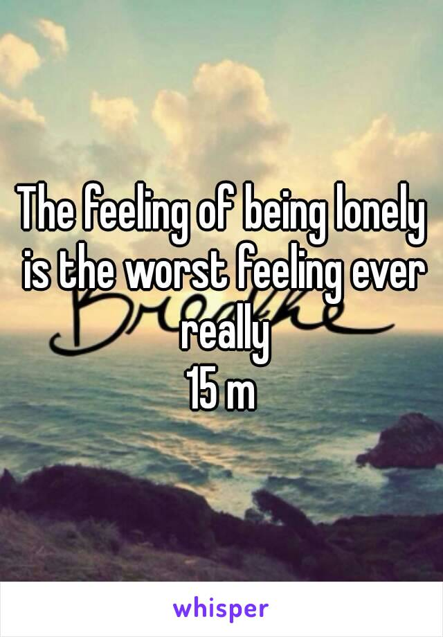 The feeling of being lonely is the worst feeling ever really 15 m