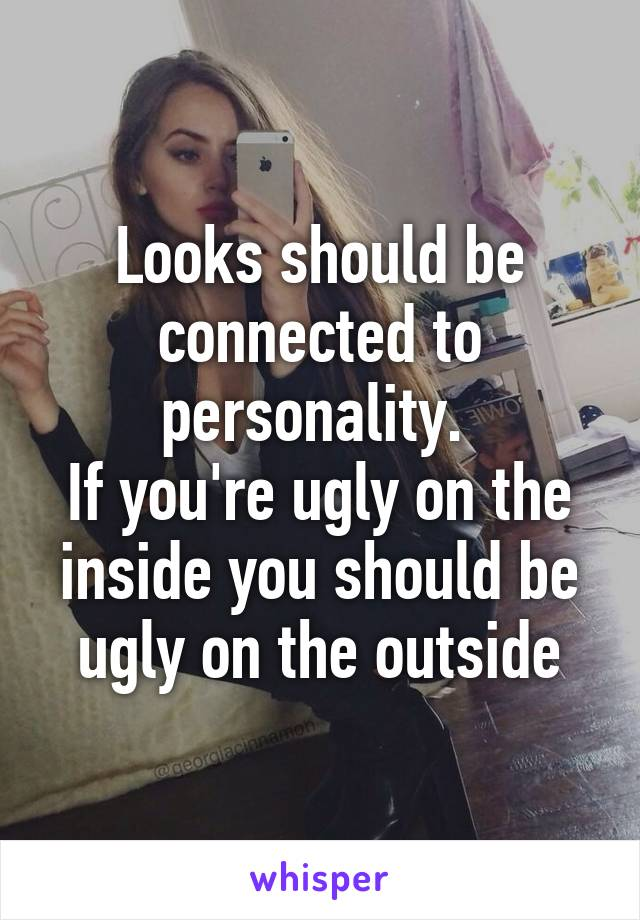 Looks should be connected to personality.  If you're ugly on the inside you should be ugly on the outside