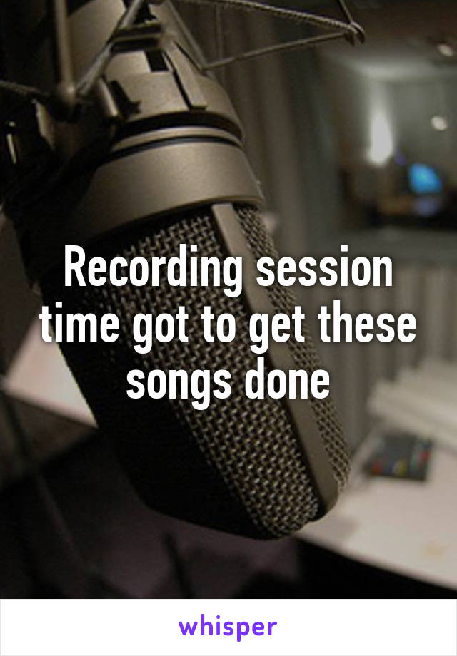 Recording session time got to get these songs done