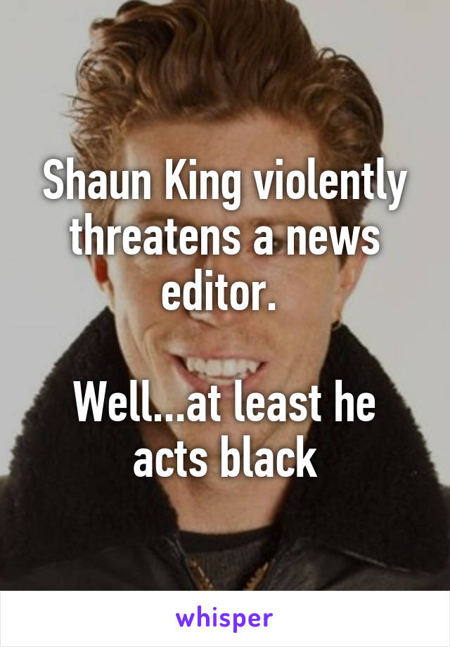 Shaun King violently threatens a news editor.   Well...at least he acts black