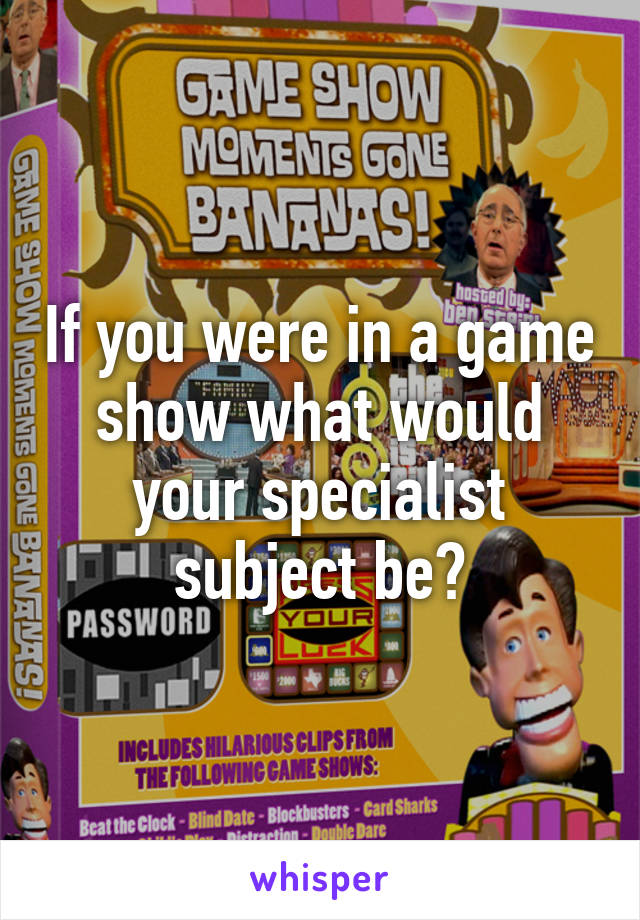 If you were in a game show what would your specialist subject be?