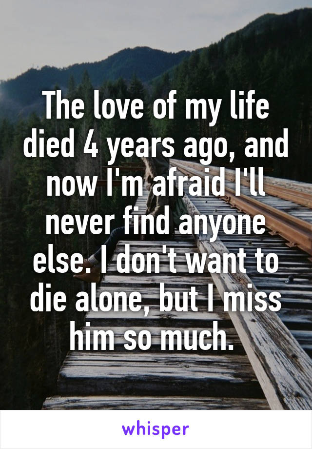 The love of my life died 4 years ago, and now I'm afraid I'll never find anyone else. I don't want to die alone, but I miss him so much.
