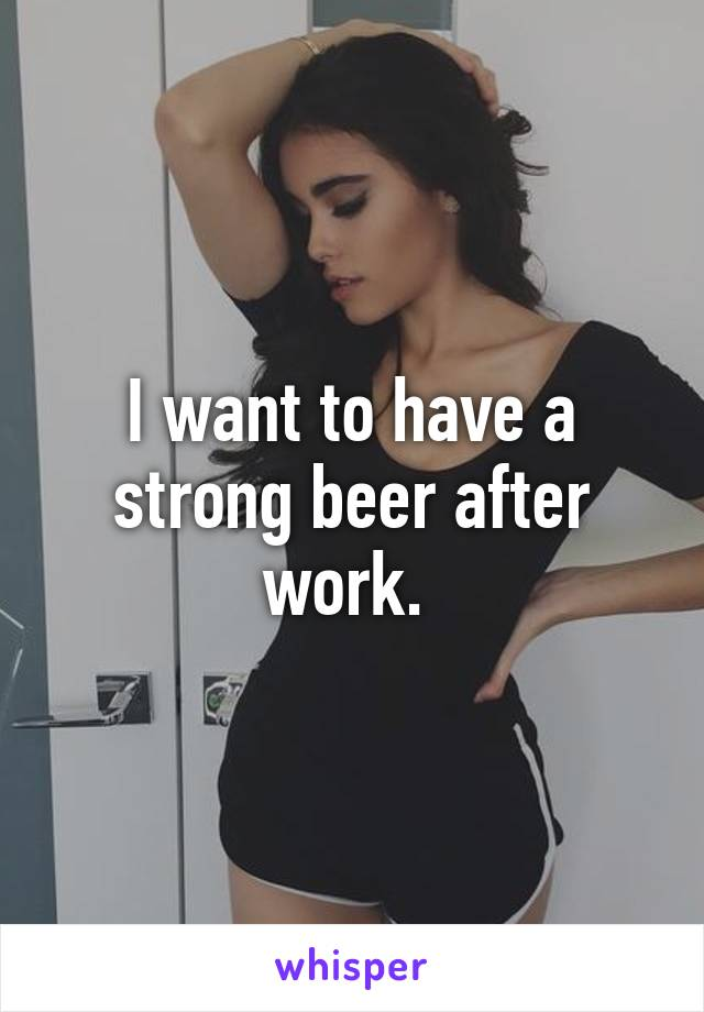 I want to have a strong beer after work.