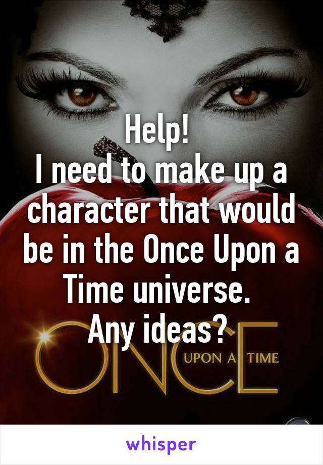 Help!  I need to make up a character that would be in the Once Upon a Time universe.  Any ideas?