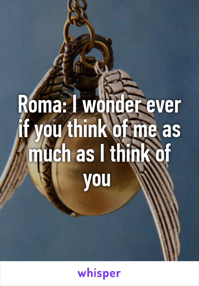 Roma: I wonder ever if you think of me as much as I think of you