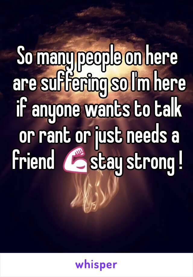 So many people on here are suffering so I'm here if anyone wants to talk or rant or just needs a friend 💪stay strong !